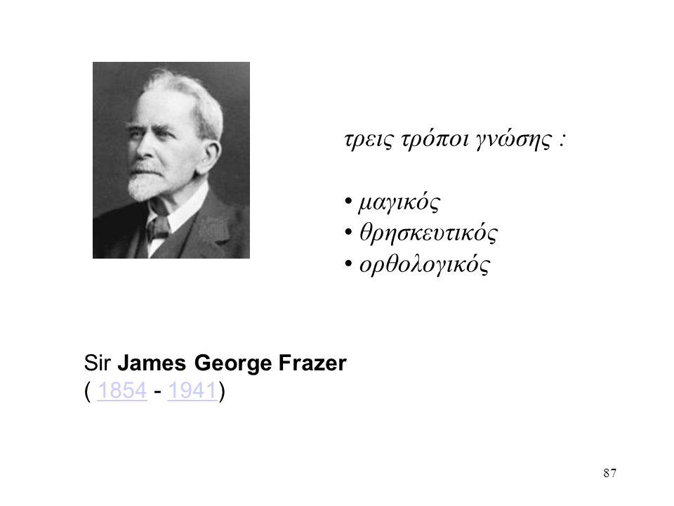 87 Sir James George Frazer ( 1854 - 1941)18541941 τρεις τρόποι γνώσης : μαγικός θρησκευτικός ορθολογικός