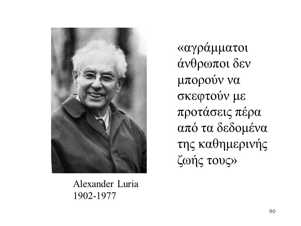 90 Alexander Luria 1902-1977 «αγράμματοι άνθρωποι δεν μπορούν να σκεφτούν με προτάσεις πέρα από τα δεδομένα της καθημερινής ζωής τους»