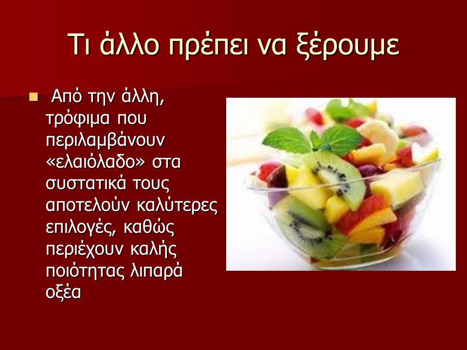 Τι άλλο πρέπει να ξέρουμε Από την άλλη, τρόφιμα που περιλαμβάνουν «ελαιόλαδο» στα συστατικά τους αποτελούν καλύτερες επιλογές, καθώς περιέχουν καλής ποιότητας λιπαρά οξέα Από την άλλη, τρόφιμα που περιλαμβάνουν «ελαιόλαδο» στα συστατικά τους αποτελούν καλύτερες επιλογές, καθώς περιέχουν καλής ποιότητας λιπαρά οξέα