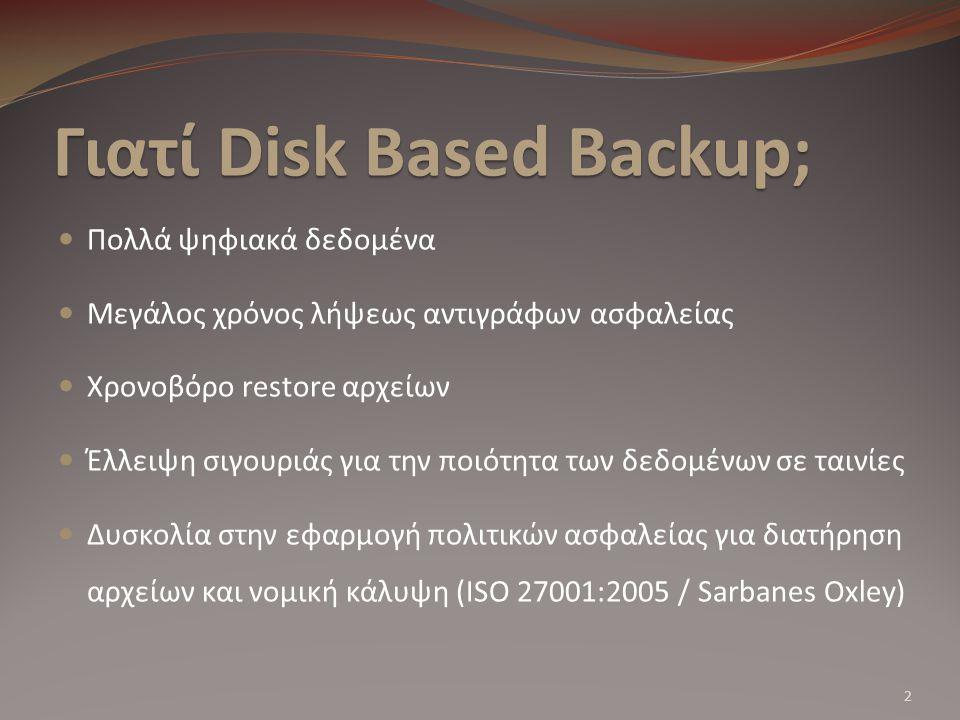 Γιατί Disk Based Backup; Πολλά ψηφιακά δεδομένα Μεγάλος χρόνος λήψεως αντιγράφων ασφαλείας Χρονοβόρο restore αρχείων Έλλειψη σιγουριάς για την ποιότητα των δεδομένων σε ταινίες Δυσκολία στην εφαρμογή πολιτικών ασφαλείας για διατήρηση αρχείων και νομική κάλυψη (ISO 27001:2005 / Sarbanes Oxley) 2