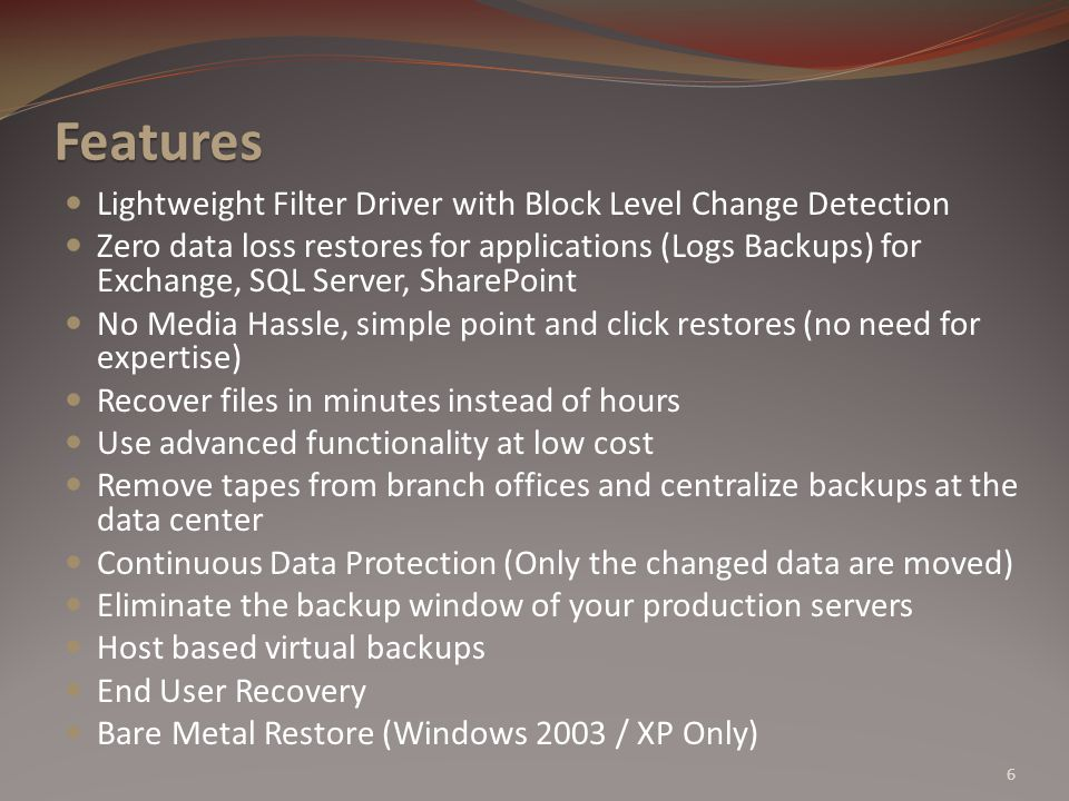 Features Lightweight Filter Driver with Block Level Change Detection Zero data loss restores for applications (Logs Backups) for Exchange, SQL Server, SharePoint No Media Hassle, simple point and click restores (no need for expertise) Recover files in minutes instead of hours Use advanced functionality at low cost Remove tapes from branch offices and centralize backups at the data center Continuous Data Protection (Only the changed data are moved) Eliminate the backup window of your production servers Host based virtual backups End User Recovery Bare Metal Restore (Windows 2003 / XP Only) 6