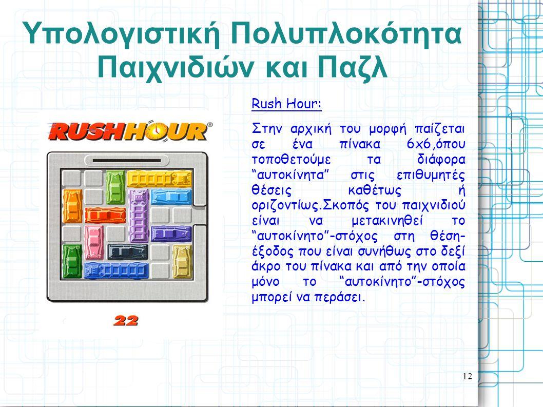 12 Yπολογιστική Πολυπλοκότητα Παιχνιδιών και Παζλ Rush Hour: Στην αρχική του μορφή παίζεται σε ένα πίνακα 6x6,όπου τοποθετούμε τα διάφορα αυτοκίνητα στις επιθυμητές θέσεις καθέτως ή οριζοντίως.Σκοπός του παιχνιδιού είναι να μετακινηθεί το αυτοκίνητο -στόχος στη θέση- έξοδος που είναι συνήθως στο δεξί άκρο του πίνακα και από την οποία μόνο το αυτοκίνητο -στόχος μπορεί να περάσει.