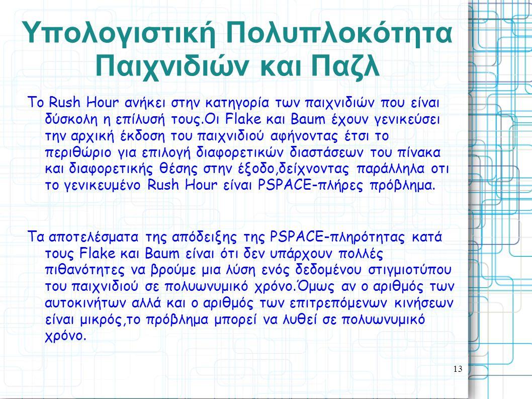 13 Yπολογιστική Πολυπλοκότητα Παιχνιδιών και Παζλ Το Rush Ηοur ανήκει στην κατηγορία των παιχνιδιών που είναι δύσκολη η επίλυσή τους.Oι Flake και Baum
