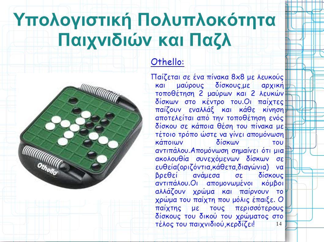 14 Yπολογιστική Πολυπλοκότητα Παιχνιδιών και Παζλ Οthello: Παίζεται σε ένα πίνακα 8x8 με λευκούς και μαύρους δίσκους,με αρχική τοποθέτηση 2 μαύρων και