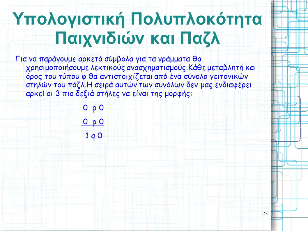 23 Yπολογιστική Πολυπλοκότητα Παιχνιδιών και Παζλ Για να παράγουμε αρκετά σύμβολα για τα γράμματα θα χρησιμοποιήσουμε λεκτικούς ανασχηματισμούς.Κάθε μεταβλητή και όρος του τύπου φ θα αντιστοιχίζεται από ένα σύνολο γειτονικών στηλών του πάζλ.Η σειρά αυτών των συνόλων δεν μας ενδιαφέρει αρκεί οι 3 πιο δεξιά στήλες να είναι της μορφής: 0 p 0 1 q 0