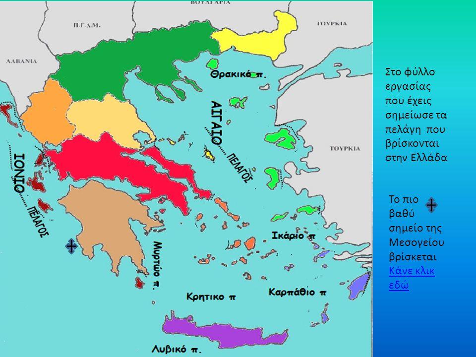 Στο φύλλο εργασίας που έχεις σημείωσε τα πελάγη που βρίσκονται στην Ελλάδα Το πιο βαθύ σημείο της Μεσογείου βρίσκεται Κάνε κλικ εδώ