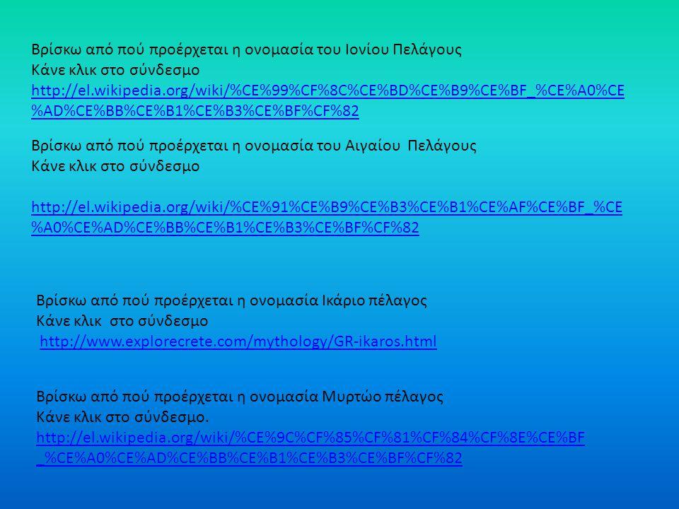 Βρίσκω από πού προέρχεται η ονομασία του Ιονίου Πελάγους Κάνε κλικ στο σύνδεσμο http://el.wikipedia.org/wiki/%CE%99%CF%8C%CE%BD%CE%B9%CE%BF_%CE%A0%CE