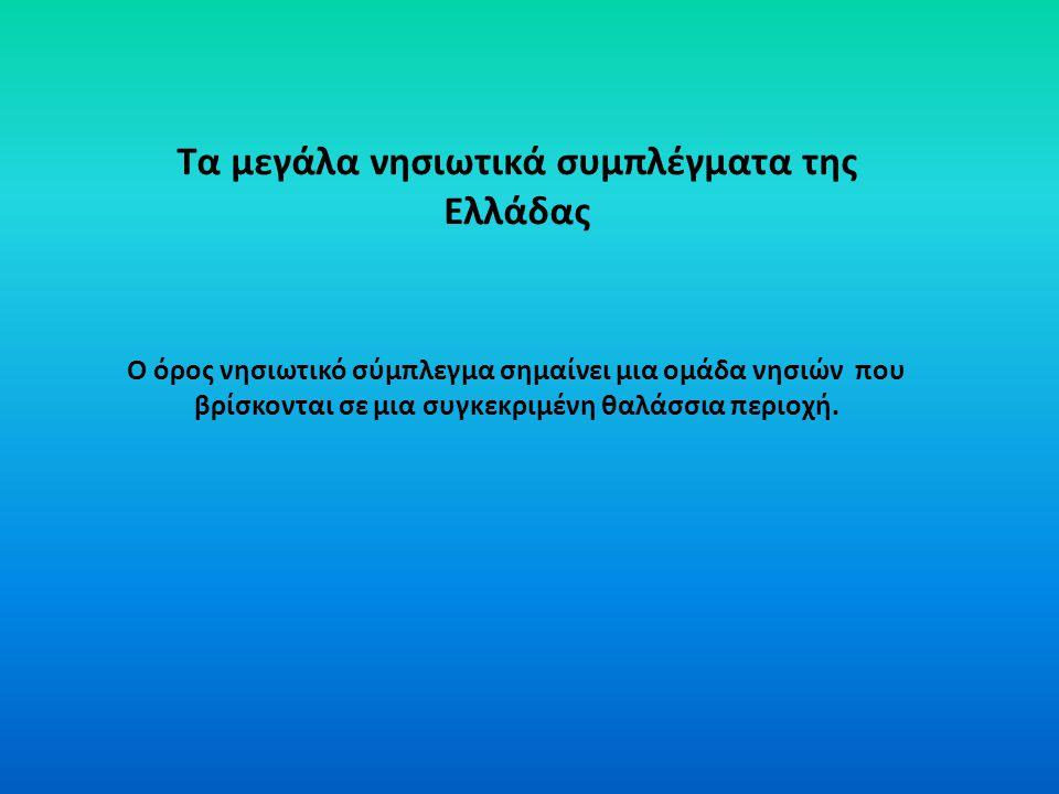 Τα μεγάλα νησιωτικά συμπλέγματα της Ελλάδας Ο όρος νησιωτικό σύμπλεγμα σημαίνει μια ομάδα νησιών που βρίσκονται σε μια συγκεκριμένη θαλάσσια περιοχή.