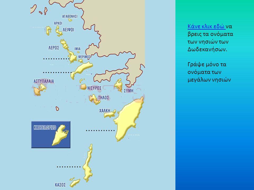 Κάνε κλικ εδώ Κάνε κλικ εδώ να βρεις τα ονόματα των νησιών των Δωδεκανήσων. Γράψε μόνο τα ονόματα των μεγάλων νησιών