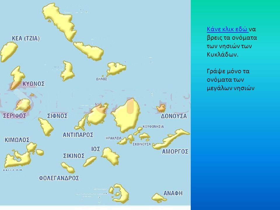 Κάνε κλικ εδώ Κάνε κλικ εδώ να βρεις τα ονόματα των νησιών των Κυκλάδων. Γράψε μόνο τα ονόματα των μεγάλων νησιών