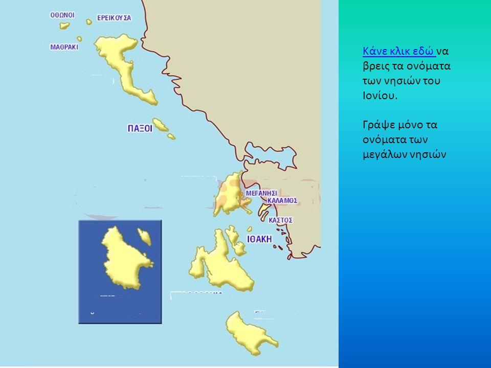 Κάνε κλικ εδώ Κάνε κλικ εδώ να βρεις τα ονόματα των νησιών του Ιονίου. Γράψε μόνο τα ονόματα των μεγάλων νησιών