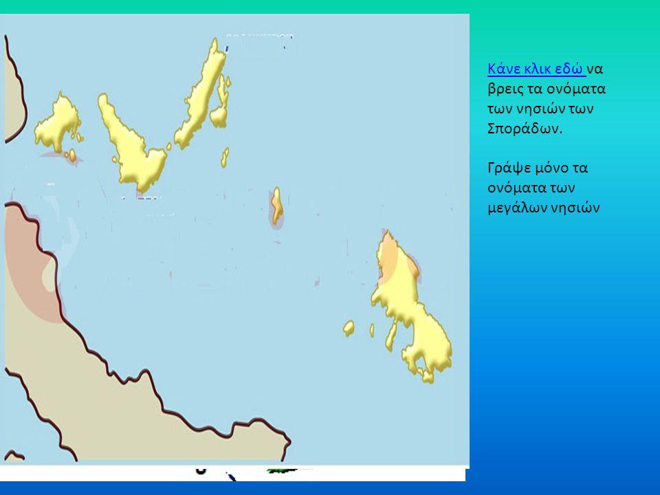 Κάνε κλικ εδώ Κάνε κλικ εδώ να βρεις τα ονόματα των νησιών των Σποράδων. Γράψε μόνο τα ονόματα των μεγάλων νησιών