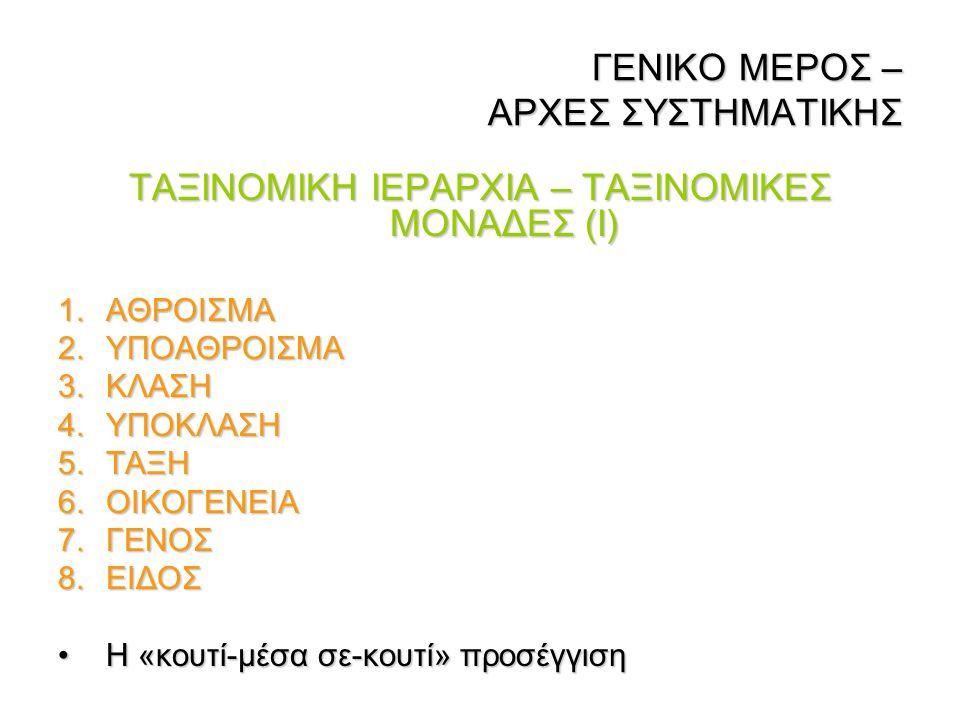 ΓΕΝΙΚΟ ΜΕΡΟΣ – ΑΡΧΕΣ ΣΥΣΤΗΜΑΤΙΚΗΣ ΓΕΝΙΚΟ ΜΕΡΟΣ – ΑΡΧΕΣ ΣΥΣΤΗΜΑΤΙΚΗΣ ΤΑΞΙΝΟΜΙΚΗ ΙΕΡΑΡΧΙΑ – ΤΑΞΙΝΟΜΙΚΕΣ ΜΟΝΑΔΕΣ (Ι) 1.ΑΘΡΟΙΣΜΑ 2.ΥΠΟΑΘΡΟΙΣΜΑ 3.ΚΛΑΣΗ 4.Υ