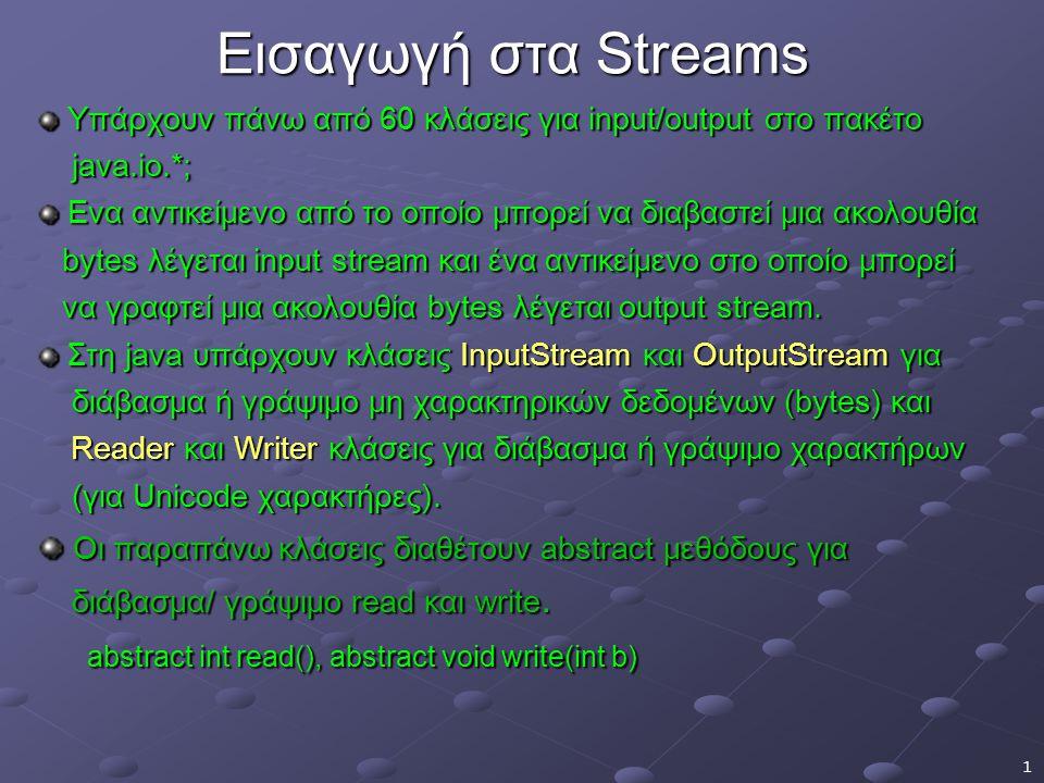 1 Εισαγωγή στα Streams Υπάρχουν πάνω από 60 κλάσεις για input/output στο πακέτο Υπάρχουν πάνω από 60 κλάσεις για input/output στο πακέτο java.io.*; java.io.*; Ενα αντικείμενο από το οποίο μπορεί να διαβαστεί μια ακολουθία Ενα αντικείμενο από το οποίο μπορεί να διαβαστεί μια ακολουθία bytes λέγεται input stream και ένα αντικείμενο στο οποίο μπορεί bytes λέγεται input stream και ένα αντικείμενο στο οποίο μπορεί να γραφτεί μια ακολουθία bytes λέγεται output stream.