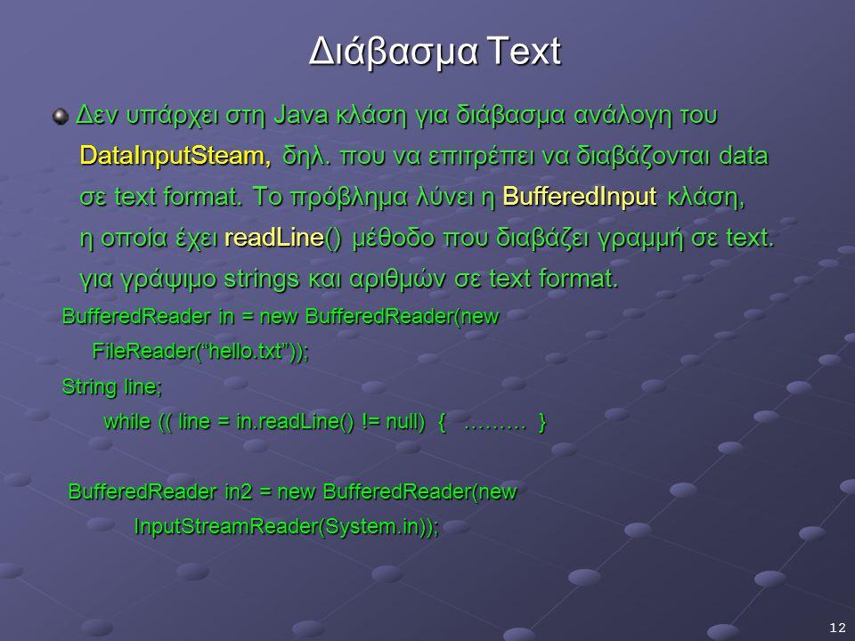 12 Διάβασμα Text Διάβασμα Text Δεν υπάρχει στη Java κλάση για διάβασμα ανάλογη του Δεν υπάρχει στη Java κλάση για διάβασμα ανάλογη του DataInputSteam, δηλ.
