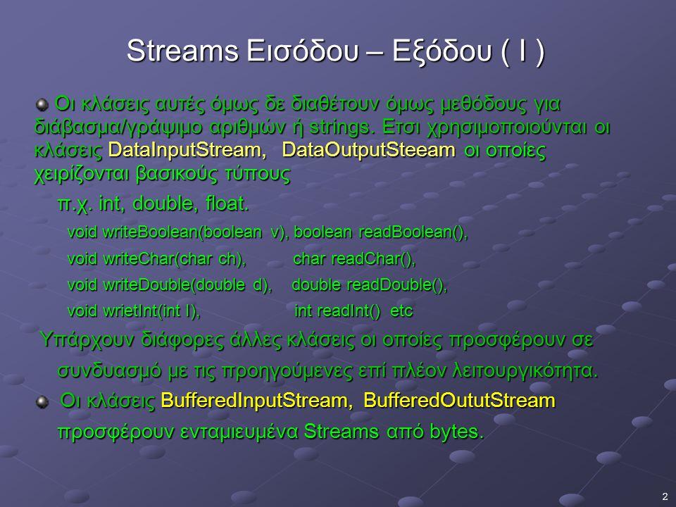 3 Streams Εισόδου – Εξόδου ( II ) Oι κλάσεις FileInputStream, FileOututStream δίνουν input και output stream τα οποία διαβάζουν ή γράφουν σε αρχεία.