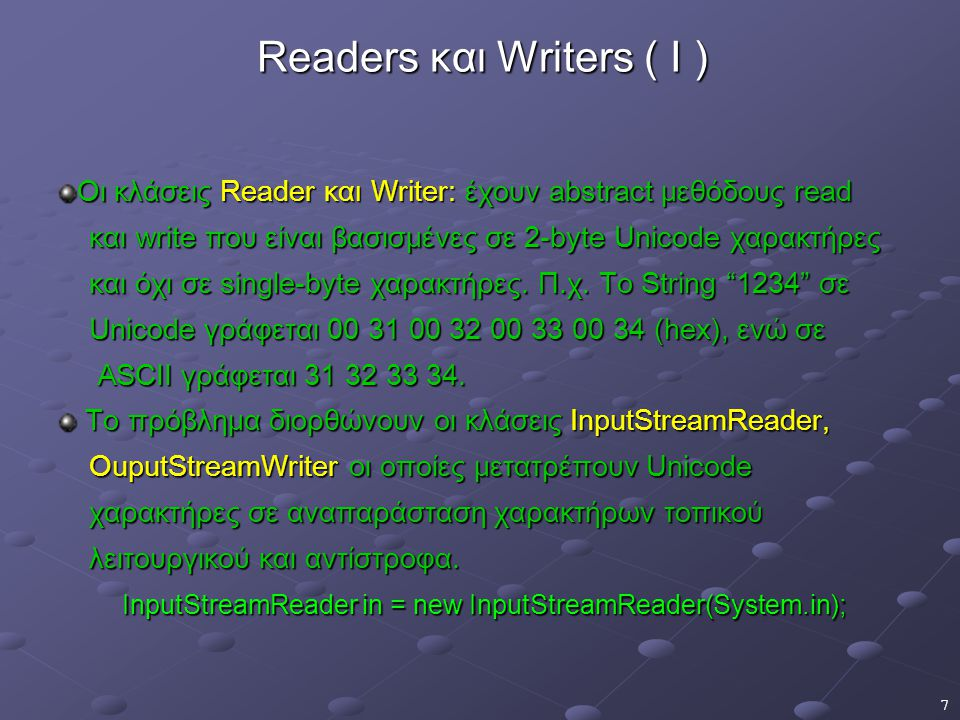 7 Readers και Writers ( I ) Οι κλάσεις Reader και Writer: έχουν abstract μεθόδους read και write που είναι βασισμένες σε 2-byte Unicode χαρακτήρες και write που είναι βασισμένες σε 2-byte Unicode χαρακτήρες και όχι σε single-byte χαρακτήρες.