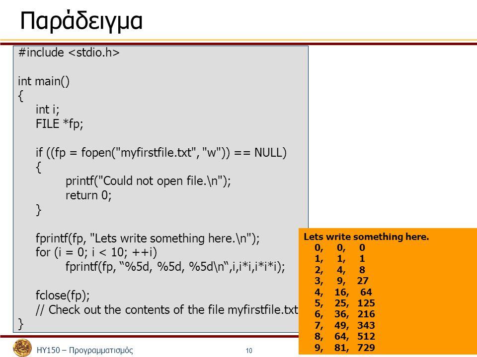 ΗΥ150 – Προγραμματισμός Κώστας Παναγιωτάκης 10 Παράδειγμα #include int main() { int i; FILE *fp; if ((fp = fopen( myfirstfile.txt , w )) == NULL) { printf( Could not open file.\n ); return 0; } fprintf(fp, Lets write something here.\n ); for (i = 0; i < 10; ++i) fprintf(fp, %5d, %5d, %5d\n ,i,i*i,i*i*i); fclose(fp); // Check out the contents of the file myfirstfile.txt } Lets write something here.