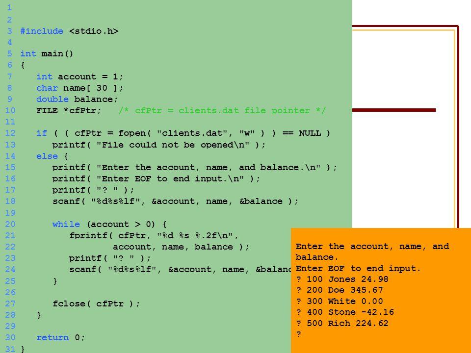 ΗΥ150 – ΠρογραμματισμόςΚώστας Παναγιωτάκης 1 2 3#include 4 5int main() 6{6{ 7 int account = 1; 8 char name[ 30 ]; 9 double balance; 10 FILE *cfPtr; /* cfPtr = clients.dat file pointer */ 11 12 if ( ( cfPtr = fopen( clients.dat , w ) ) == NULL ) 13 printf( File could not be opened\n ); 14 else { 15 printf( Enter the account, name, and balance.\n ); 16 printf( Enter EOF to end input.\n ); 17 printf( .