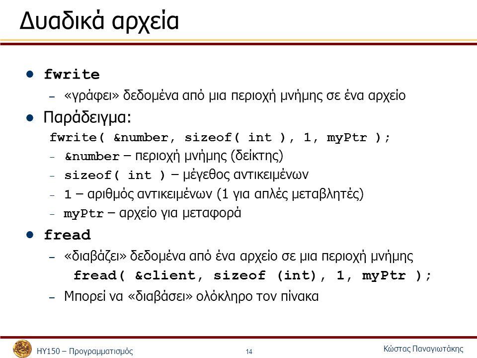 ΗΥ150 – Προγραμματισμός Κώστας Παναγιωτάκης 14 Δυαδικά αρχεία fwrite – «γράφει» δεδομένα από μια περιοχή μνήμης σε ένα αρχείο Παράδειγμα: fwrite( &number, sizeof( int ), 1, myPtr ); – &number – περιοχή μνήμης (δείκτης) – sizeof( int ) – μέγεθος αντικειμένων – 1 – αριθμός αντικειμένων (1 για απλές μεταβλητές) – myPtr – αρχείο για μεταφορά fread – «διαβάζει» δεδομένα από ένα αρχείο σε μια περιοχή μνήμης fread( &client, sizeof (int), 1, myPtr ); – Μπορεί να «διαβάσει» ολόκληρο τον πίνακα