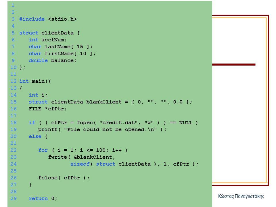 ΗΥ150 – ΠρογραμματισμόςΚώστας Παναγιωτάκης 1 2 3#include 4 5struct clientData { 6 int acctNum; 7 char lastName[ 15 ]; 8 char firstName[ 10 ]; 9 double balance; 10}; 11 12int main() 13{ 14 int i; 15 struct clientData blankClient = { 0, , , 0.0 }; 16 FILE *cfPtr; 17 18 if ( ( cfPtr = fopen( credit.dat , w ) ) == NULL ) 19 printf( File could not be opened.\n ); 20 else { 21 22 for ( i = 1; i <= 100; i++ ) 23 fwrite( &blankClient, 24 sizeof( struct clientData ), 1, cfPtr ); 25 26 fclose( cfPtr ); 27 } 28 29 return 0; 30}
