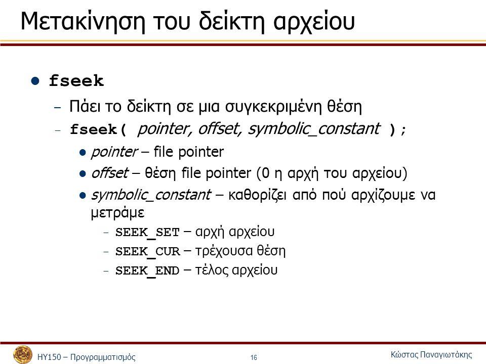 ΗΥ150 – Προγραμματισμός Κώστας Παναγιωτάκης 16 Μετακίνηση του δείκτη αρχείου fseek – Πάει το δείκτη σε μια συγκεκριμένη θέση – fseek( pointer, offset, symbolic_constant ); pointer – file pointer offset – θέση file pointer (0 η αρχή του αρχείου) symbolic_constant – καθορίζει από πού αρχίζουμε να μετράμε – SEEK_SET – αρχή αρχείου – SEEK_CUR – τρέχουσα θέση – SEEK_END – τέλος αρχείου