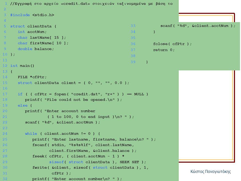 ΗΥ150 – ΠρογραμματισμόςΚώστας Παναγιωτάκης 1 //Εγγραφή στο αρχείο «credit.dat» στοιχειών ταξινομημένα με βάση το acctNum 2 3#include 4 5struct clientData { 6 int acctNum; 7 char lastName[ 15 ]; 8 char firstName[ 10 ]; 9 double balance; 10}; 11 12int main() 13{ 14 FILE *cfPtr; 15 struct clientData client = { 0, , , 0.0 }; 16 17 if ( ( cfPtr = fopen( credit.dat , r+ ) ) == NULL ) 18 printf( File could not be opened.\n ); 19 else { 20 printf( Enter account number 21 ( 1 to 100, 0 to end input )\n.