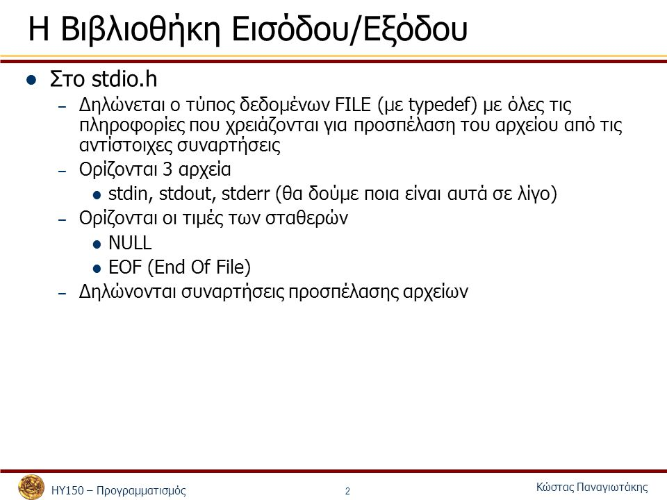 ΗΥ150 – Προγραμματισμός Κώστας Παναγιωτάκης 2 Η Βιβλιοθήκη Εισόδου/Εξόδου Στο stdio.h – Δηλώνεται ο τύπος δεδομένων FILE (με typedef) με όλες τις πληροφορίες που χρειάζονται για προσπέλαση του αρχείου από τις αντίστοιχες συναρτήσεις – Ορίζονται 3 αρχεία stdin, stdout, stderr (θα δούμε ποια είναι αυτά σε λίγο) – Ορίζονται οι τιμές των σταθερών NULL EOF (End Of File) – Δηλώνονται συναρτήσεις προσπέλασης αρχείων