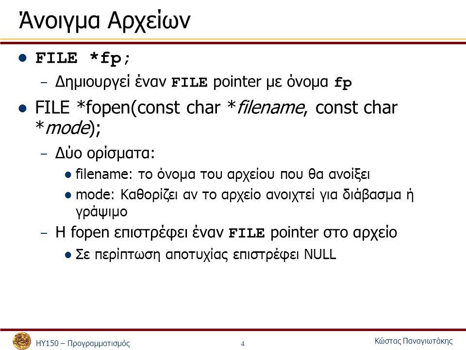 ΗΥ150 – Προγραμματισμός Κώστας Παναγιωτάκης 4 Άνοιγμα Αρχείων FILE *fp; – Δημιουργεί έναν FILE pointer με όνομα fp FILE *fopen(const char *filename, const char *mode); – Δύο ορίσματα: filename: το όνομα του αρχείου που θα ανοίξει mode: Καθορίζει αν το αρχείο ανοιχτεί για διάβασμα ή γράψιμο – Η fopen επιστρέφει έναν FILE pointer στο αρχείο Σε περίπτωση αποτυχίας επιστρέφει NULL