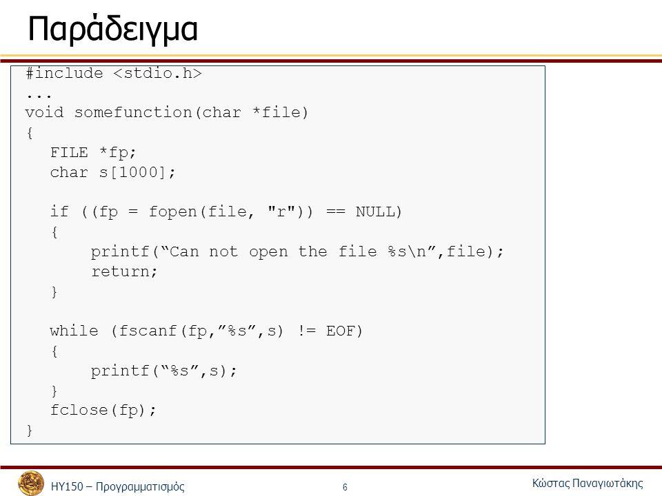 ΗΥ150 – Προγραμματισμός Κώστας Παναγιωτάκης 7 Κλείσιμο Αρχείων Ότι ανοίγει, πρέπει να κλείνει – Ειδάλλως ενδέχεται να μην έχετε πρόσβαση σε κάποιο αρχείο για κάποιο διάστημα fclose( FILE pointer ) – «κλείνει» το συγκεκριμένο αρχείο – Επιστρέφει 0 αν είναι επιτυχής και EOF διαφορετικά – Γίνεται αυτόματα με το τέλος του προγράμματος – Είναι καλή πρακτική να γίνεται από τον προγραμματιστή