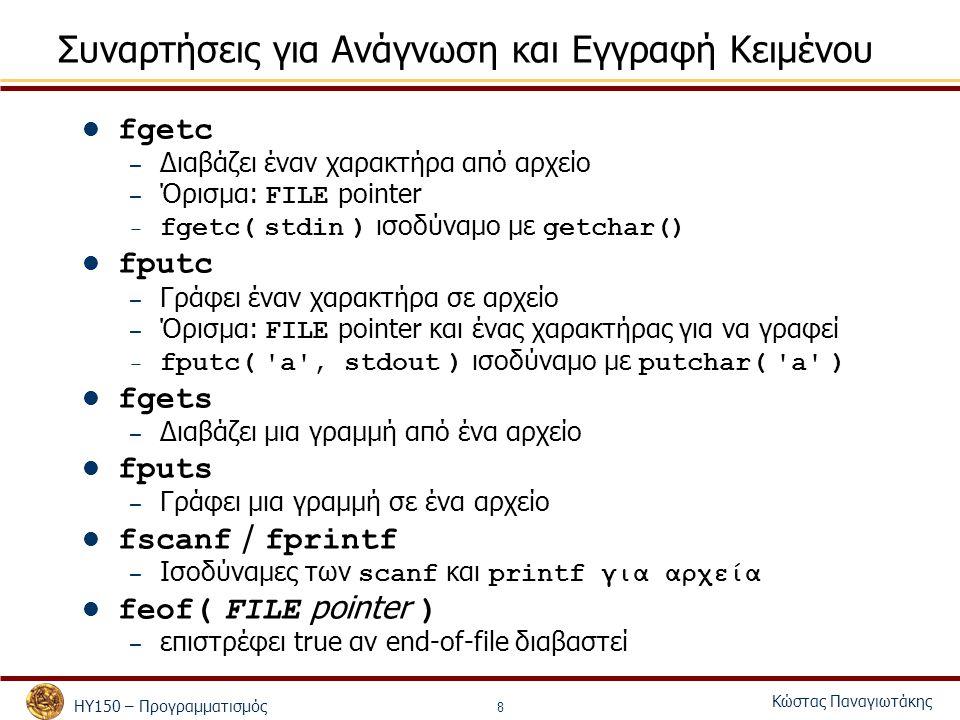 ΗΥ150 – Προγραμματισμός Κώστας Παναγιωτάκης 8 Συναρτήσεις για Ανάγνωση και Εγγραφή Κειμένου fgetc – Διαβάζει έναν χαρακτήρα από αρχείο – Όρισμα: FILE pointer – fgetc( stdin ) ισοδύναμο με getchar() fputc – Γράφει έναν χαρακτήρα σε αρχείο – Όρισμα: FILE pointer και ένας χαρακτήρας για να γραφεί – fputc( a , stdout ) ισοδύναμο με putchar( a ) fgets – Διαβάζει μια γραμμή από ένα αρχείο fputs – Γράφει μια γραμμή σε ένα αρχείο fscanf / fprintf – Ισοδύναμες των scanf και printf για αρχεία feof( FILE pointer ) – επιστρέφει true αν end-of-file διαβαστεί