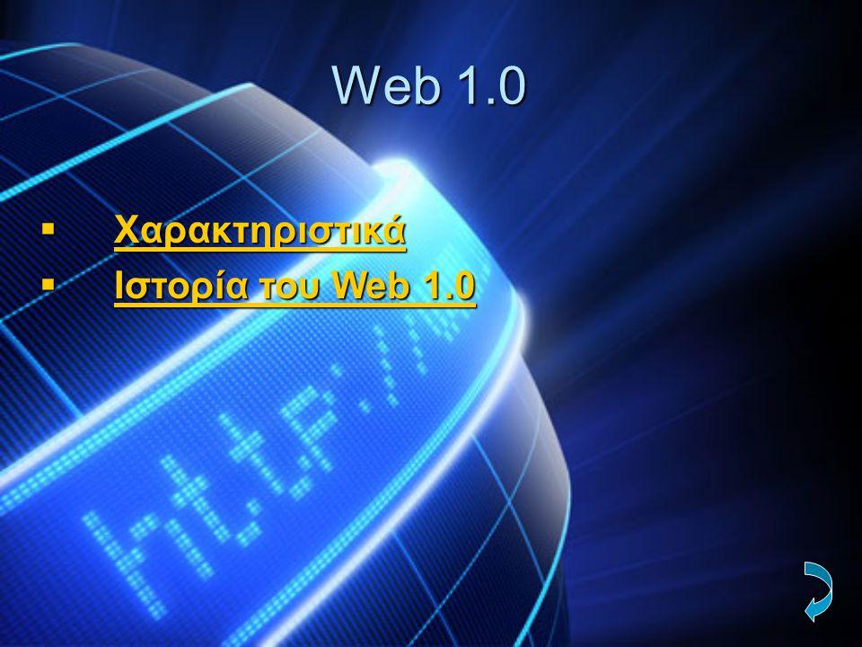 Χαρακτηριστικά Web 1.0  Eίναι για διάβασμα  Eίναι για ιστοσελίδες  Eίναι λιγότερο δομημένο από το Web 2.0, το οποίο έχει καταιγισμό ιδεών  Λειτουργεί για τον καθένα ξεχωριστά  Συνεπάγεται με την μοναχικότητα  Προσφέρει μόνο πληροφορίες,