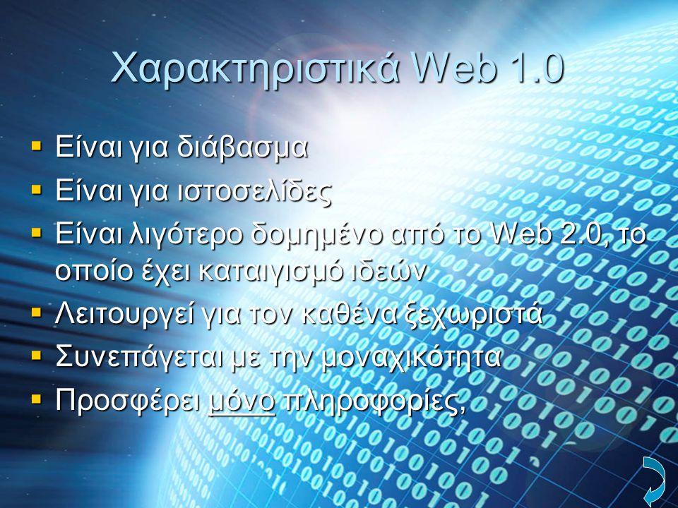Χαρακτηριστικά Web 1.0  Eίναι για διάβασμα  Eίναι για ιστοσελίδες  Eίναι λιγότερο δομημένο από το Web 2.0, το οποίο έχει καταιγισμό ιδεών  Λειτουρ