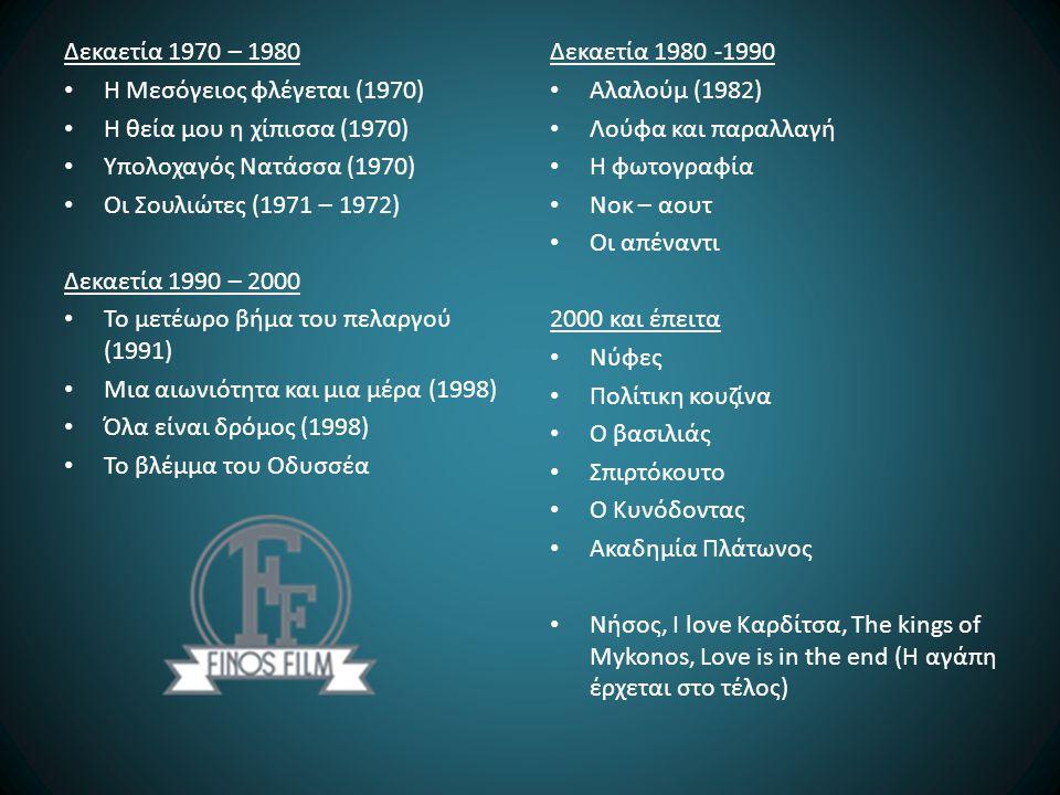 Δεκαετία 1970 – 1980 Η Μεσόγειος φλέγεται (1970) Η θεία μου η χίπισσα (1970) Υπολοχαγός Νατάσσα (1970) Οι Σουλιώτες (1971 – 1972) Δεκαετία 1990 – 2000 Το μετέωρο βήμα του πελαργού (1991) Μια αιωνιότητα και μια μέρα (1998) Όλα είναι δρόμος (1998) Το βλέμμα του Οδυσσέα Δεκαετία 1980 -1990 Αλαλούμ (1982) Λούφα και παραλλαγή Η φωτογραφία Νοκ – αουτ Οι απέναντι 2000 και έπειτα Νύφες Πολίτικη κουζίνα Ο βασιλιάς Σπιρτόκουτο Ο Κυνόδοντας Ακαδημία Πλάτωνος Νήσος, I love Καρδίτσα, The kings of Mykonos, Love is in the end (Η αγάπη έρχεται στο τέλος)
