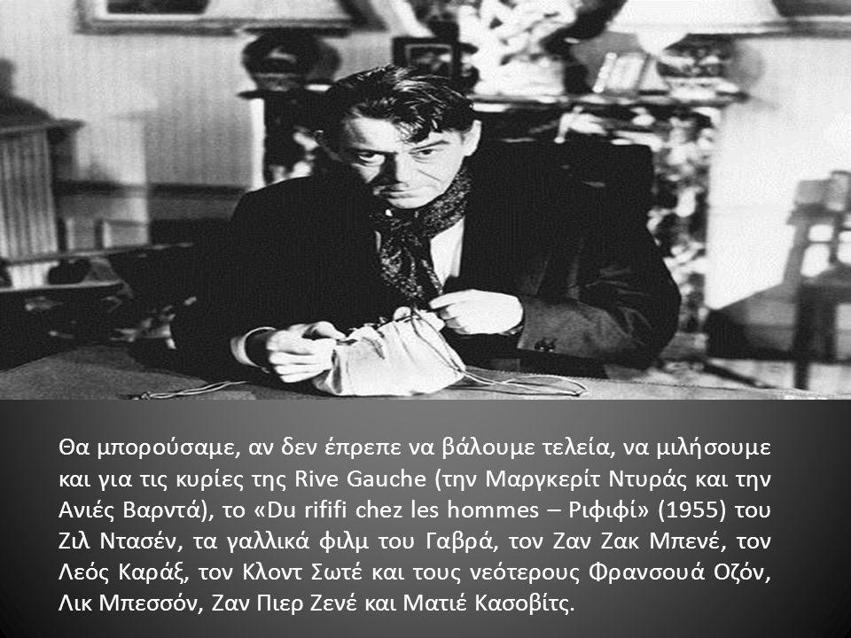 Θα μπορούσαμε, αν δεν έπρεπε να βάλουμε τελεία, να μιλήσουμε και για τις κυρίες της Rive Gauche (την Μαργκερίτ Ντυράς και την Ανιές Βαρντά), το «Du rififi chez les hommes – Ριφιφί» (1955) του Ζιλ Ντασέν, τα γαλλικά φιλμ του Γαβρά, τον Ζαν Ζακ Μπενέ, τον Λεός Καράξ, τον Κλοντ Σωτέ και τους νεότερους Φρανσουά Οζόν, Λικ Μπεσσόν, Ζαν Πιερ Ζενέ και Ματιέ Κασοβίτς.