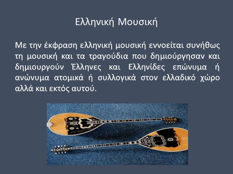 Ελληνική Μουσική Με την έκφραση ελληνική μουσική εννοείται συνήθως τη μουσική και τα τραγούδια που δημιούργησαν και δημιουργούν Έλληνες και Ελληνίδες επώνυμα ή ανώνυμα ατομικά ή συλλογικά στον ελλαδικό χώρο αλλά και εκτός αυτού.