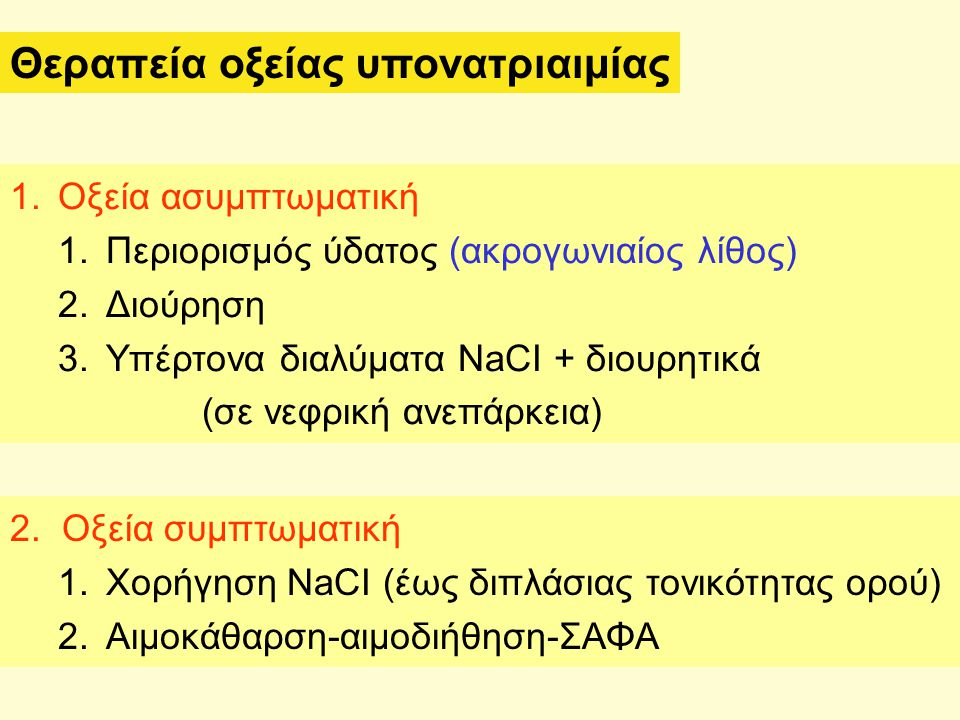 Θεραπεία οξείας υπονατριαιμίας 1.Οξεία ασυμπτωματική 1.Περιορισμός ύδατος (ακρογωνιαίος λίθος) 2.Διούρηση 3.Υπέρτονα διαλύματα NaCI + διουρητικά (σε ν