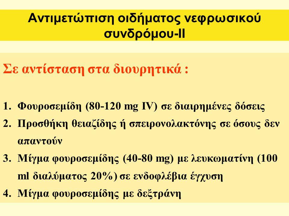 Αντιμετώπιση οιδήματος νεφρωσικού συνδρόμου-ΙΙ Σε αντίσταση στα διουρητικά : 1.Φουροσεμίδη (80-120 mg IV) σε διαιρημένες δόσεις 2.Προσθήκη θειαζίδης ή