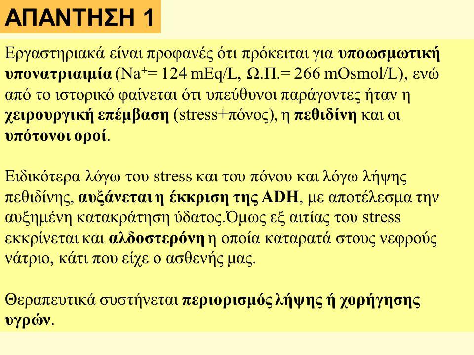ΑΠΑΝΤΗΣΗ 1 Εργαστηριακά είναι προφανές ότι πρόκειται για υποωσμωτική υπονατριαιμία (Na + = 124 mEq/L, Ω.Π.= 266 mOsmol/L), ενώ από το ιστορικό φαίνεται ότι υπεύθυνοι παράγοντες ήταν η χειρουργική επέμβαση (stress+πόνος), η πεθιδίνη και οι υπότονοι οροί.