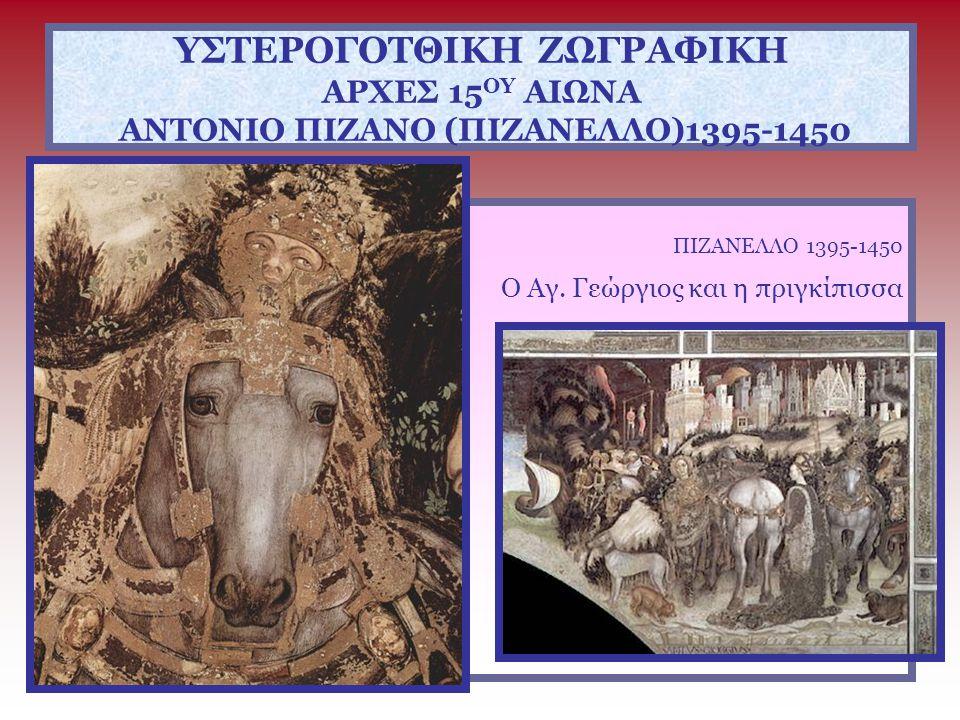 ΥΣΤΕΡΟΓΟΤΘΙΚΗ ΖΩΓΡΑΦΙΚΗ ΑΡΧΕΣ 15 ΟΥ ΑΙΩΝΑ ΑΝΤΟΝΙΟ ΠΙΖΑΝΟ (ΠΙΖΑΝΕΛΛΟ)1395-1450 ΠΙΖΑΝΕΛΛΟ 1395-1450 Ο Αγ. Γεώργιος και η πριγκίπισσα