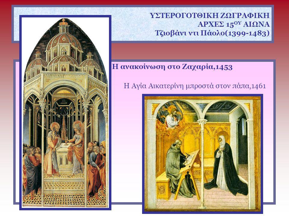 ΥΣΤΕΡΟΓΟΤΘΙΚΗ ΖΩΓΡΑΦΙΚΗ ΑΡΧΕΣ 15 ΟΥ ΑΙΩΝΑ Τζιοβάνι ντι Πάολο(1399-1483) Η ανακοίνωση στο Ζαχαρία,1453 Η Αγία Αικατερίνη μπροστά στον πάπα,1461