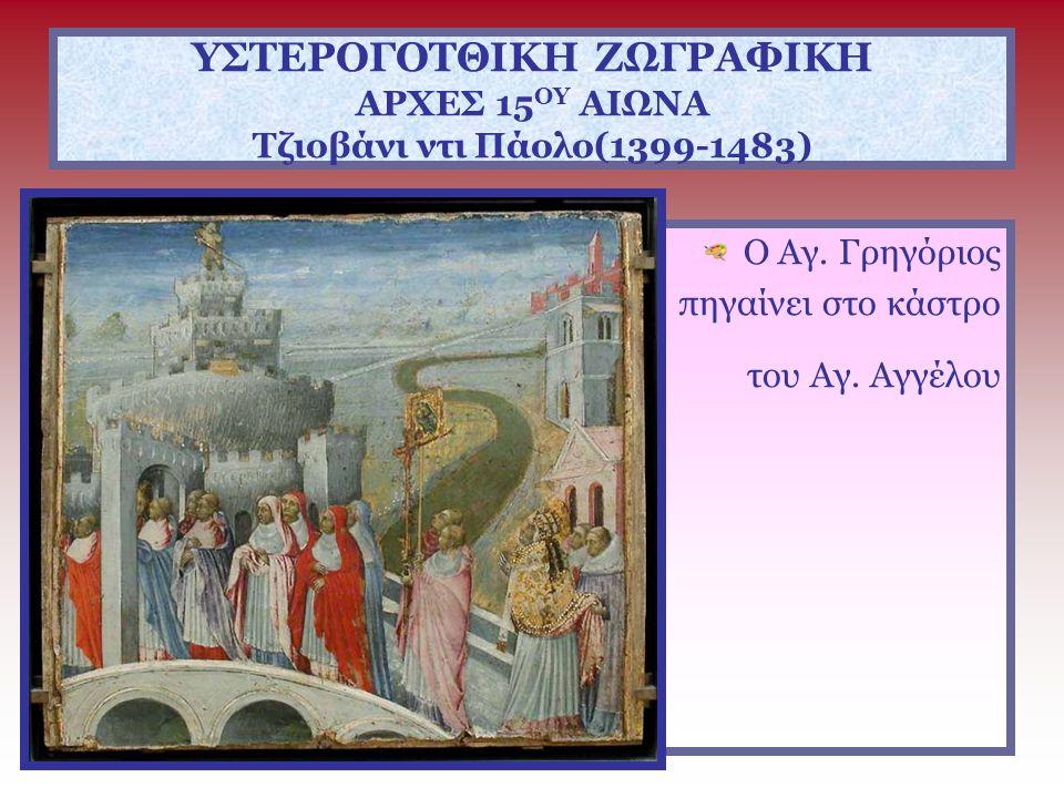 ΥΣΤΕΡΟΓΟΤΘΙΚΗ ΖΩΓΡΑΦΙΚΗ ΑΡΧΕΣ 15 ΟΥ ΑΙΩΝΑ Τζιοβάνι ντι Πάολο(1399-1483) Ο Αγ. Γρηγόριος πηγαίνει στο κάστρο του Αγ. Αγγέλου