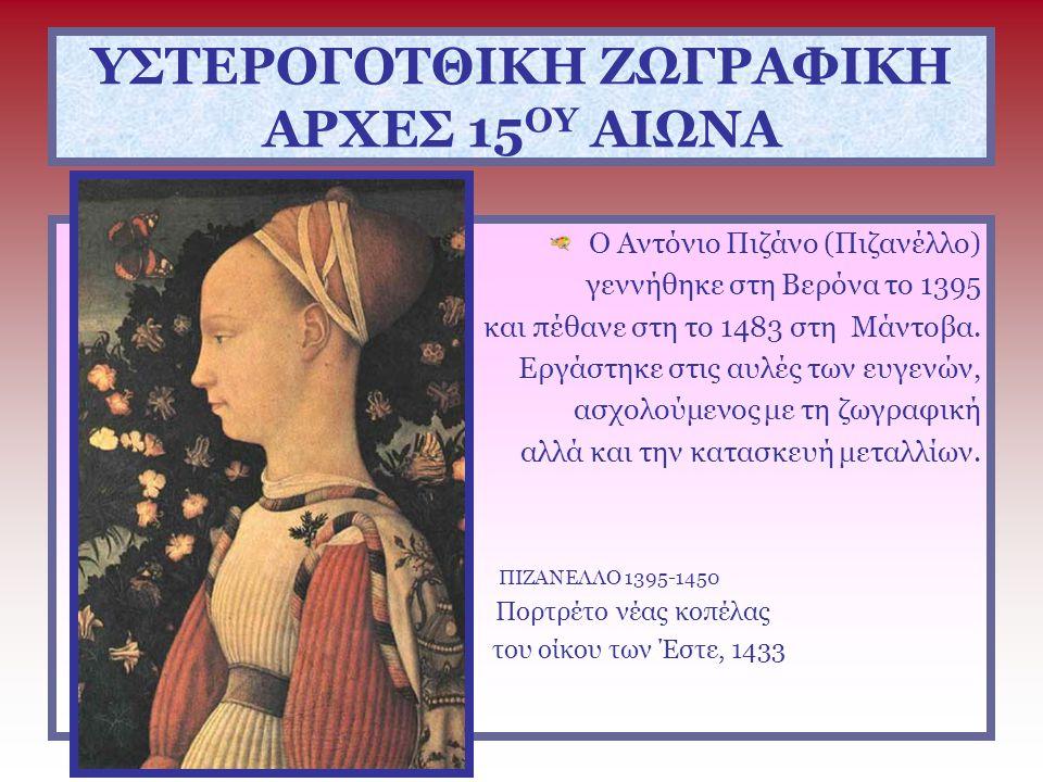 ΥΣΤΕΡΟΓΟΤΘΙΚΗ ΖΩΓΡΑΦΙΚΗ ΑΡΧΕΣ 15 ΟΥ ΑΙΩΝΑ ΑΝΤΟΝΙΟ ΠΙΖΑΝΟ (ΠΙΖΑΝΕΛΛΟ)1395-1450 Ο Πιζάνο αν και δημιουργεί έργα για το παραμυθένιο περιβάλλον των αυλών της υστερογοτθικής εποχής, δεν διστάζει να πειραματιστεί με καινούρια θέματα που προαναγγέλλουν τον ουμανισμό.
