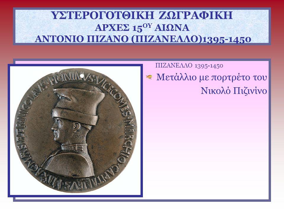 ΥΣΤΕΡΟΓΟΤΘΙΚΗ ΖΩΓΡΑΦΙΚΗ ΑΡΧΕΣ 15 ΟΥ ΑΙΩΝΑ ΑΝΤΟΝΙΟ ΠΙΖΑΝΟ (ΠΙΖΑΝΕΛΛΟ)1395-1450 ΠΙΖΑΝΕΛΛΟ 1395-1450 Μετάλλιο με την προτομή του Ιωάννη Η΄ Παλαιολόγου Α΄ όψη: IΩANNHC BACIΛEVC KAI AVTO KPATΩP PΩMAIΩN O ΠAΛAIOΛOΓOC Β΄ όψη: Πάνω: OPVS PISANI PICTORIS Κάτω: EPΓON TOV ΠΙCANOV ZΩΓPAΦOV