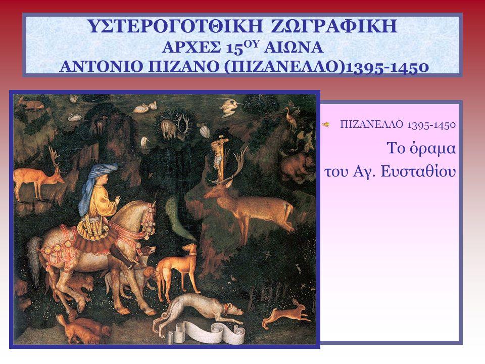 ΥΣΤΕΡΟΓΟΤΘΙΚΗ ΖΩΓΡΑΦΙΚΗ ΑΡΧΕΣ 15 ΟΥ ΑΙΩΝΑ ΑΝΤΟΝΙΟ ΠΙΖΑΝΟ (ΠΙΖΑΝΕΛΛΟ)1395-1450 ΠΙΖΑΝΕΛΛΟ 1395-1450 Το όραμα του Αγ. Ευσταθίου