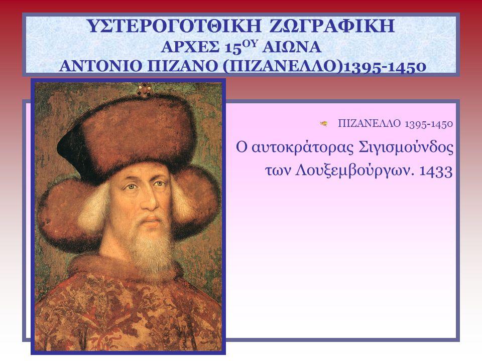 ΥΣΤΕΡΟΓΟΤΘΙΚΗ ΖΩΓΡΑΦΙΚΗ ΑΡΧΕΣ 15 ΟΥ ΑΙΩΝΑ ΑΝΤΟΝΙΟ ΠΙΖΑΝΟ (ΠΙΖΑΝΕΛΛΟ)1395-1450 ΠΙΖΑΝΕΛΛΟ 1395-1450 Ο αυτοκράτορας Σιγισμούνδος των Λουξεμβούργων. 1433