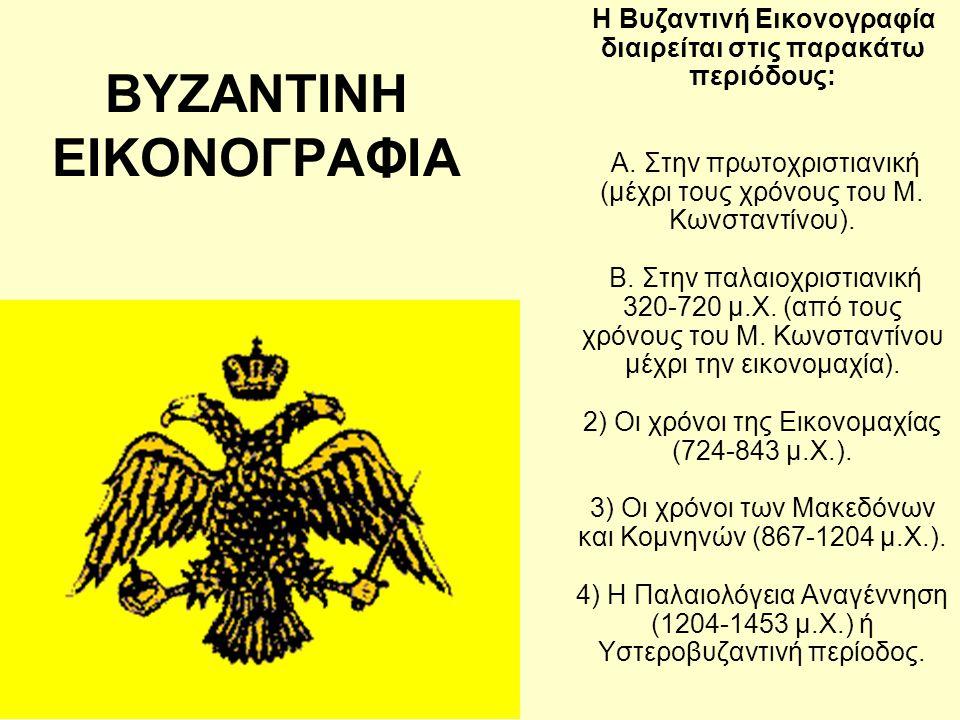 ΒΥΖΑΝΤΙΝΗ ΕΙΚΟΝΟΓΡΑΦΙΑ Η Βυζαντινή Εικονογραφία διαιρείται στις παρακάτω περιόδους: Α. Στην πρωτοχριστιανική (μέχρι τους χρόνους του Μ. Κωνσταντίνου).