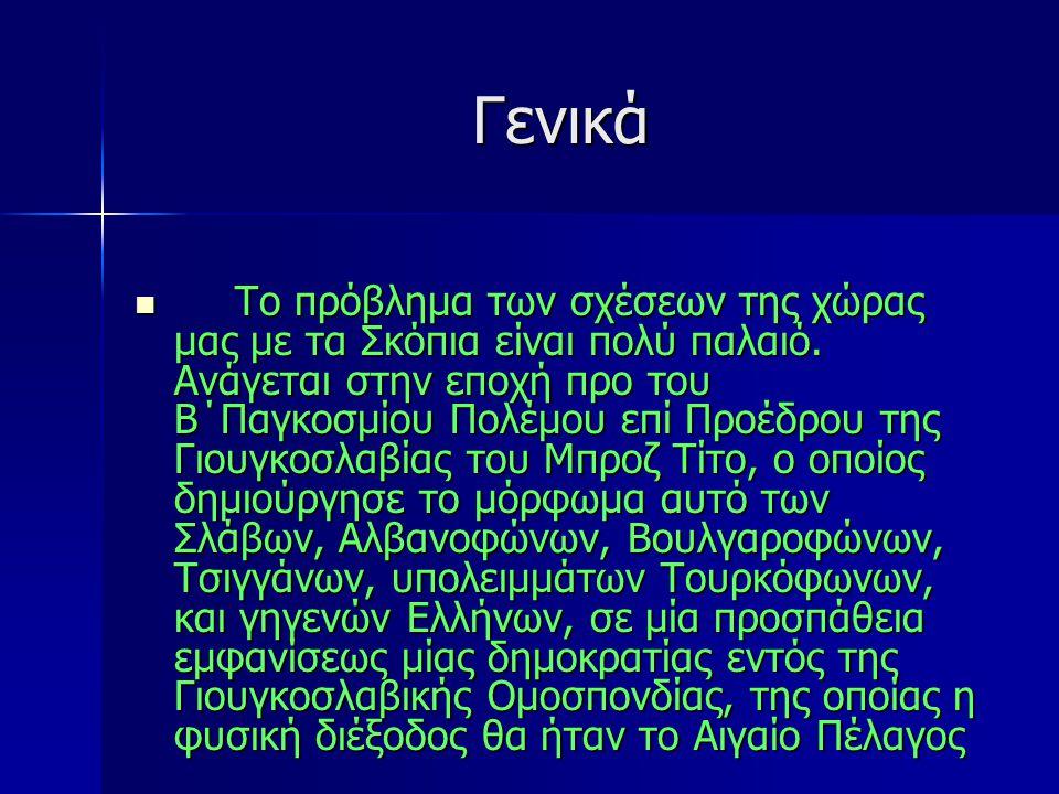 Γενικά Το πρόβλημα των σχέσεων της χώρας μας με τα Σκόπια είναι πολύ παλαιό. Ανάγεται στην εποχή προ του Β΄Παγκοσμίου Πολέμου επί Προέδρου της Γιουγκο