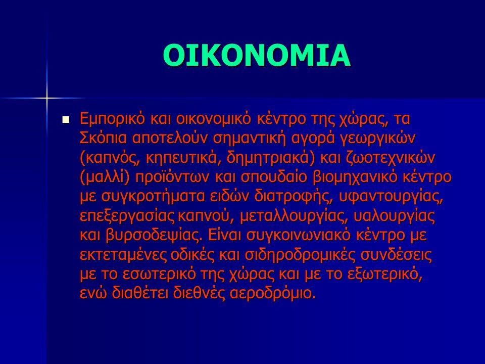 ΟΙΚΟΝΟΜΙΑ Εμπορικό και οικονομικό κέντρο της χώρας, τα Σκόπια αποτελούν σημαντική αγορά γεωργικών (καπνός, κηπευτικά, δημητριακά) και ζωοτεχνικών (μαλλί) προϊόντων και σπουδαίο βιομηχανικό κέντρο με συγκροτήματα ειδών διατροφής, υφαντουργίας, επεξεργασίας καπνού, μεταλλουργίας, υαλουργίας και βυρσοδεψίας.