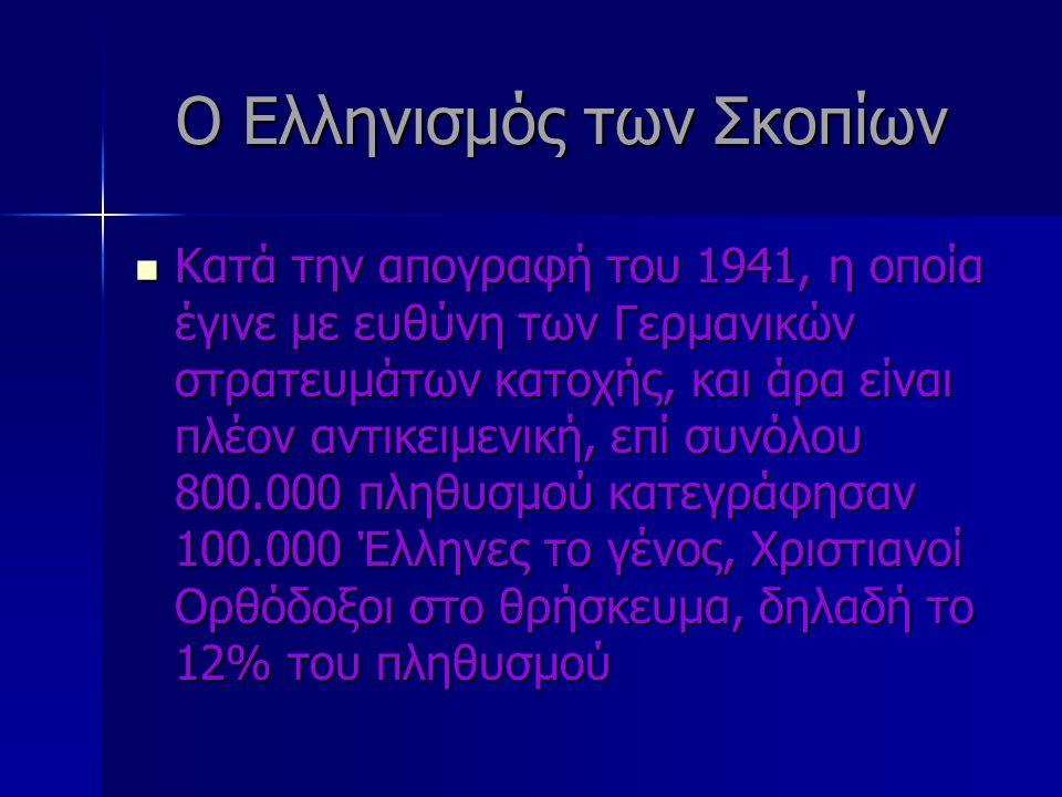 Ο Ελληνισμός των Σκοπίων Κατά την απογραφή του 1941, η οποία έγινε με ευθύνη των Γερμανικών στρατευμάτων κατοχής, και άρα είναι πλέον αντικειμενική, επί συνόλου 800.000 πληθυσμού κατεγράφησαν 100.000 Έλληνες το γένος, Χριστιανοί Ορθόδοξοι στο θρήσκευμα, δηλαδή το 12% του πληθυσμού Κατά την απογραφή του 1941, η οποία έγινε με ευθύνη των Γερμανικών στρατευμάτων κατοχής, και άρα είναι πλέον αντικειμενική, επί συνόλου 800.000 πληθυσμού κατεγράφησαν 100.000 Έλληνες το γένος, Χριστιανοί Ορθόδοξοι στο θρήσκευμα, δηλαδή το 12% του πληθυσμού